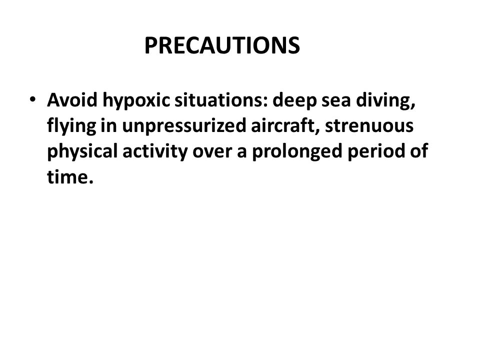 PRECAUTIONS Avoid hypoxic situations: deep sea diving, flying in unpressurized aircraft, strenuous physical activity over a prolonged period of time.