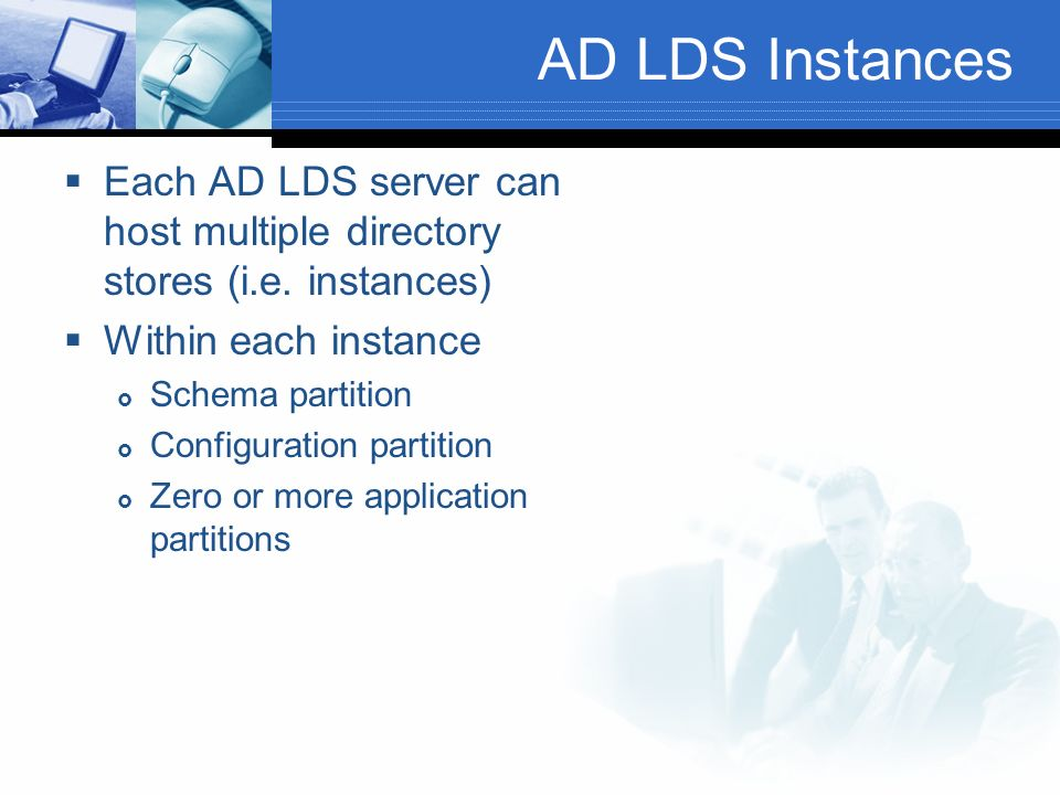 AD LDS Instances Each AD LDS server can host multiple directory stores (i.e. instances) Within each instance.