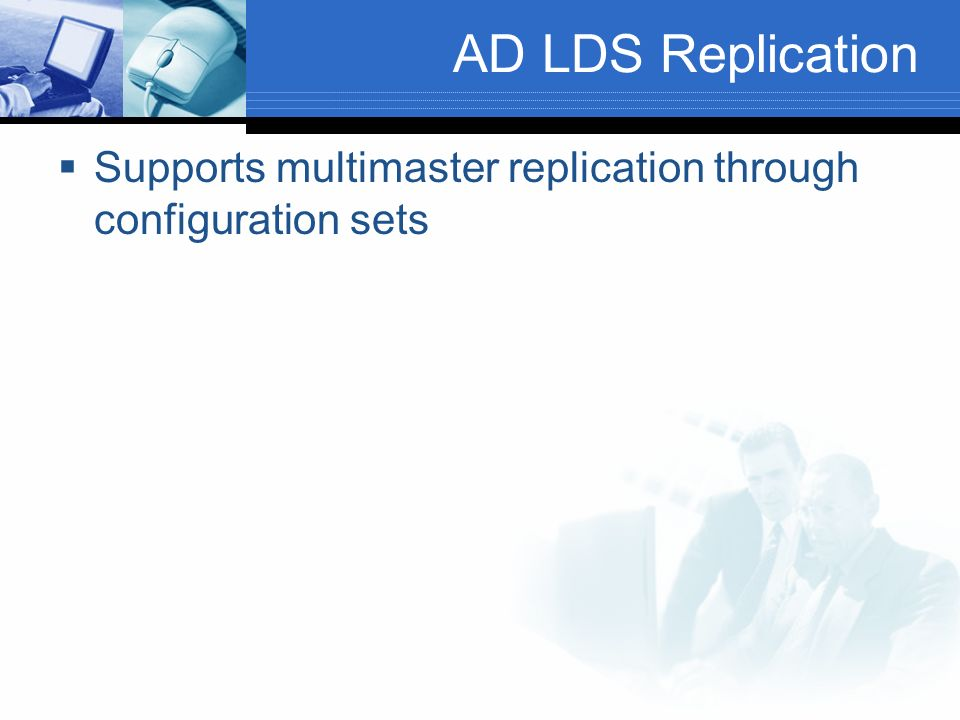 AD LDS Replication Supports multimaster replication through configuration sets