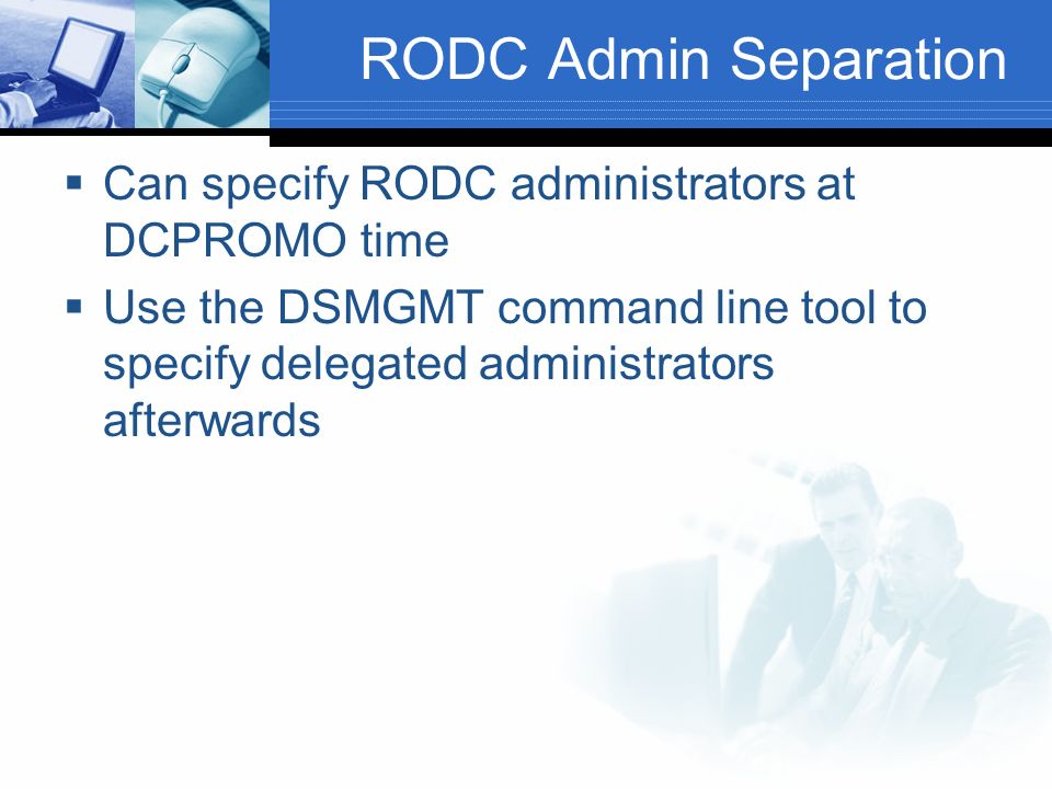 RODC Admin Separation Can specify RODC administrators at DCPROMO time