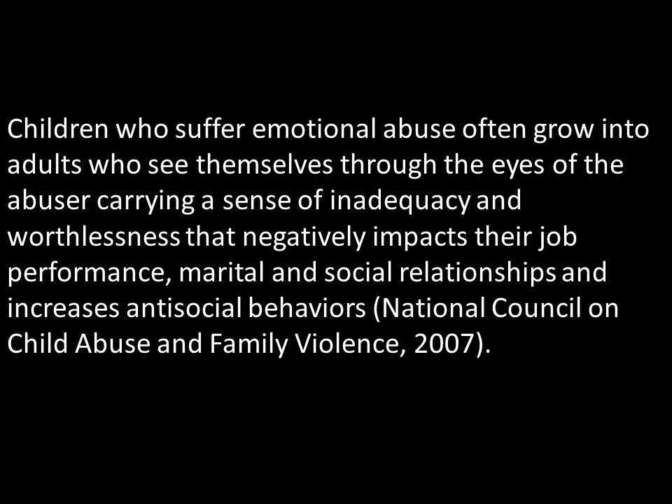 Children who suffer emotional abuse often grow into adults who see themselves through the eyes of the abuser carrying a sense of inadequacy and worthlessness that negatively impacts their job performance, marital and social relationships and increases antisocial behaviors (National Council on Child Abuse and Family Violence, 2007).