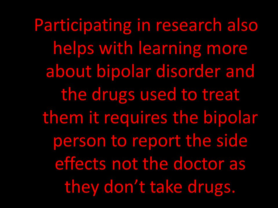Participating in research also helps with learning more about bipolar disorder and the drugs used to treat them it requires the bipolar person to report the side effects not the doctor as they don't take drugs.