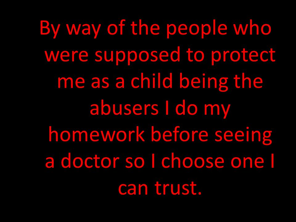 By way of the people who were supposed to protect me as a child being the abusers I do my homework before seeing a doctor so I choose one I can trust.