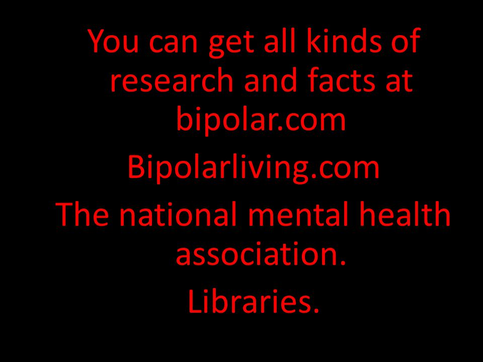 You can get all kinds of research and facts at bipolar