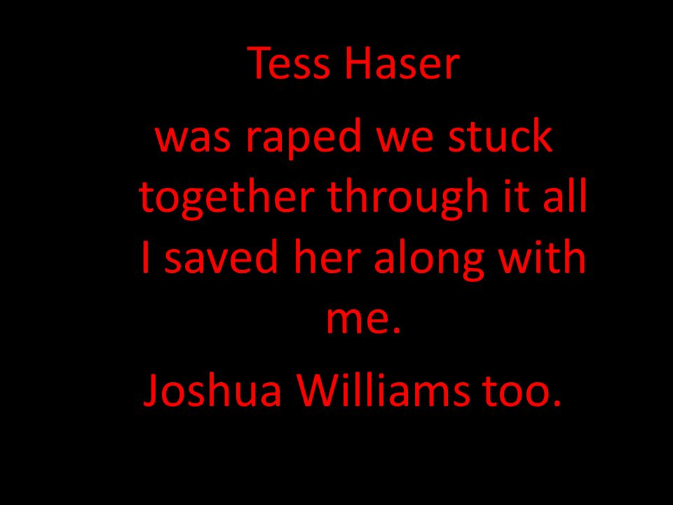 Tess Haser was raped we stuck together through it all I saved her along with me.