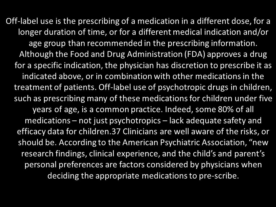 Off-label use is the prescribing of a medication in a different dose, for a longer duration of time, or for a different medical indication and/or age group than recommended in the prescribing information.