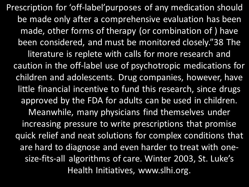 Prescription for 'off-label'purposes of any medication should be made only after a comprehensive evaluation has been made, other forms of therapy (or combination of ) have been considered, and must be monitored closely. 38 The literature is replete with calls for more research and caution in the off-label use of psychotropic medications for children and adolescents.