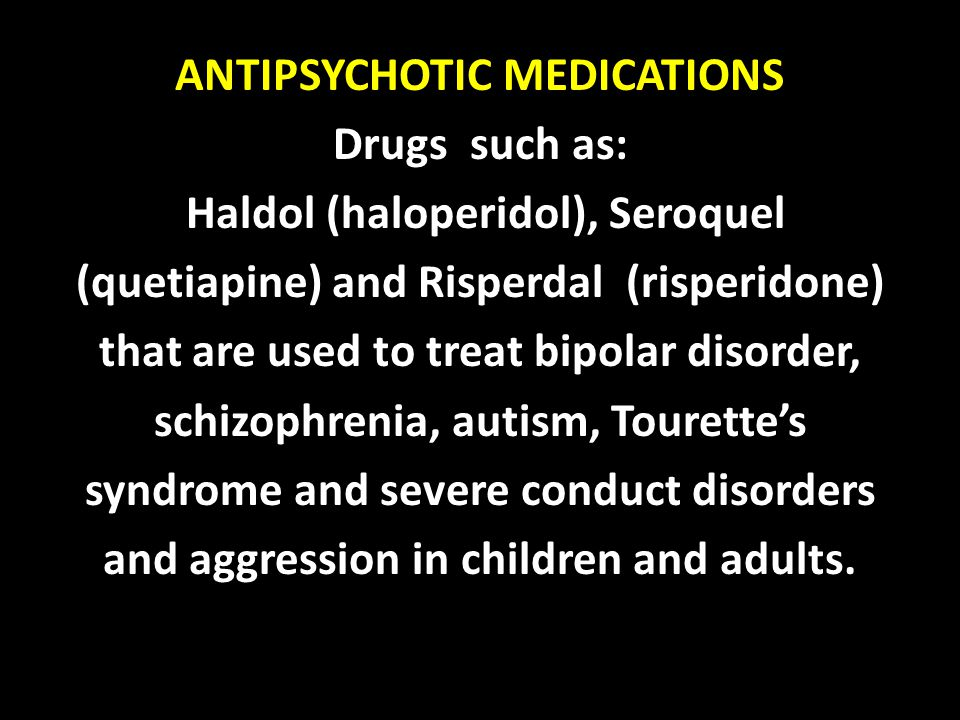 ANTIPSYCHOTIC MEDICATIONS Drugs such as: Haldol (haloperidol), Seroquel (quetiapine) and Risperdal (risperidone) that are used to treat bipolar disorder, schizophrenia, autism, Tourette's syndrome and severe conduct disorders and aggression in children and adults.
