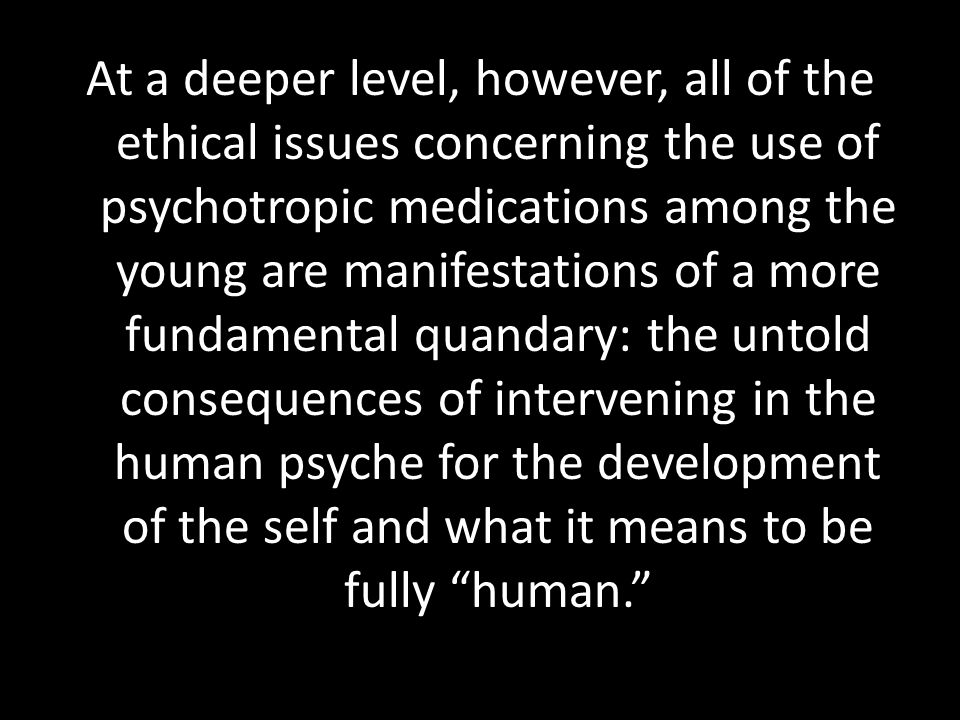 At a deeper level, however, all of the ethical issues concerning the use of psychotropic medications among the young are manifestations of a more fundamental quandary: the untold consequences of intervening in the human psyche for the development of the self and what it means to be fully human.