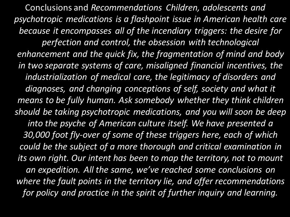 Conclusions and Recommendations Children, adolescents and psychotropic medications is a flashpoint issue in American health care because it encompasses all of the incendiary triggers: the desire for perfection and control, the obsession with technological enhancement and the quick fix, the fragmentation of mind and body in two separate systems of care, misaligned financial incentives, the industrialization of medical care, the legitimacy of disorders and diagnoses, and changing conceptions of self, society and what it means to be fully human.