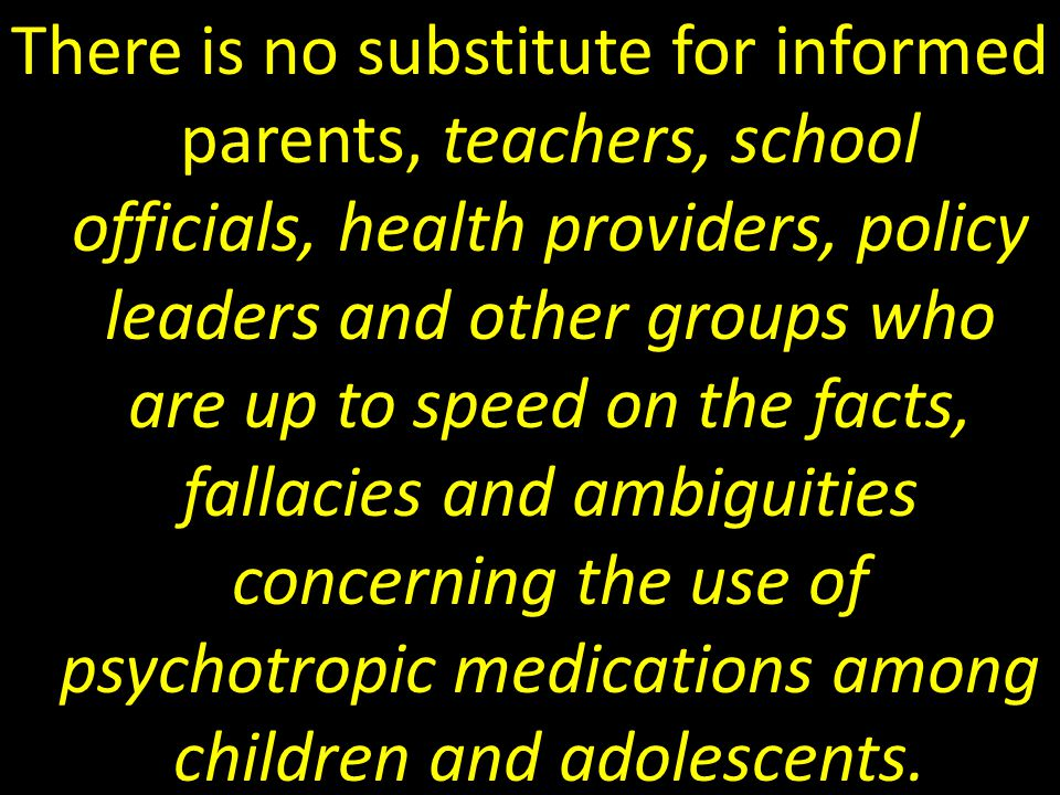There is no substitute for informed parents, teachers, school officials, health providers, policy leaders and other groups who are up to speed on the facts, fallacies and ambiguities concerning the use of psychotropic medications among children and adolescents.