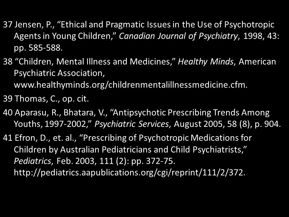 37 Jensen, P., Ethical and Pragmatic Issues in the Use of Psychotropic Agents in Young Children, Canadian Journal of Psychiatry, 1998, 43: pp.