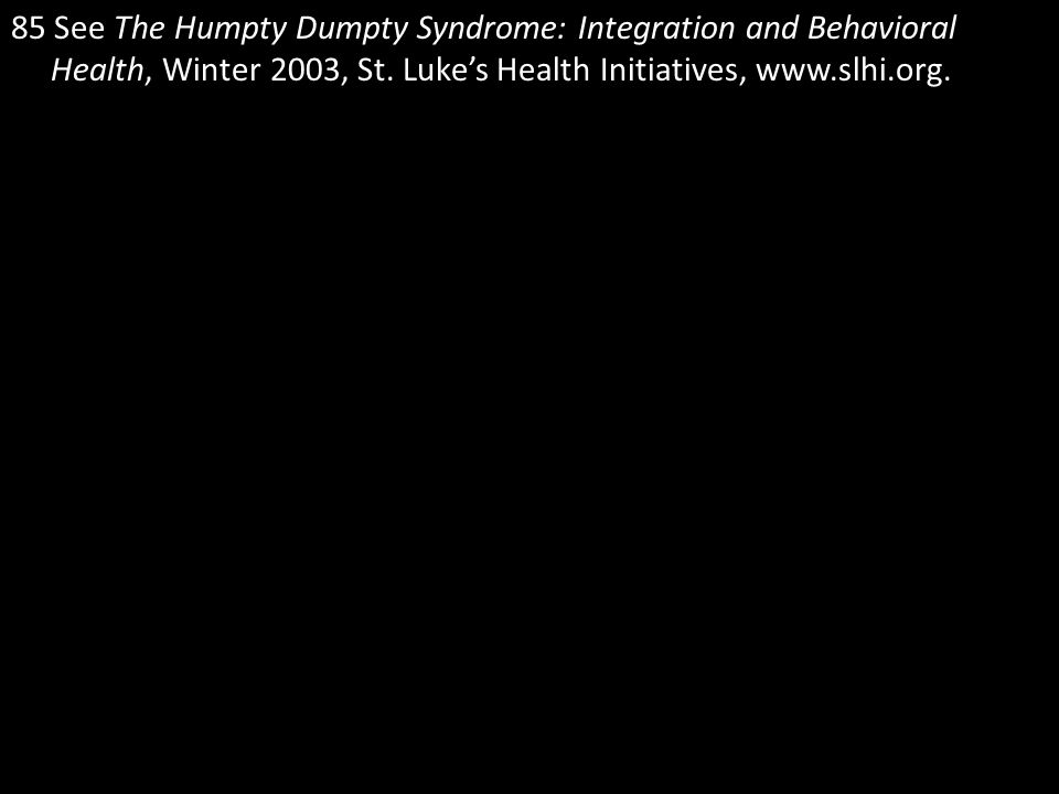 85 See The Humpty Dumpty Syndrome: Integration and Behavioral Health, Winter 2003, St.