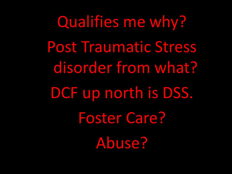 Qualifies me why. Post Traumatic Stress disorder from what