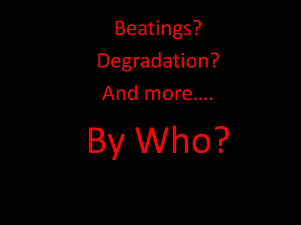 Beatings Degradation And more…. By Who