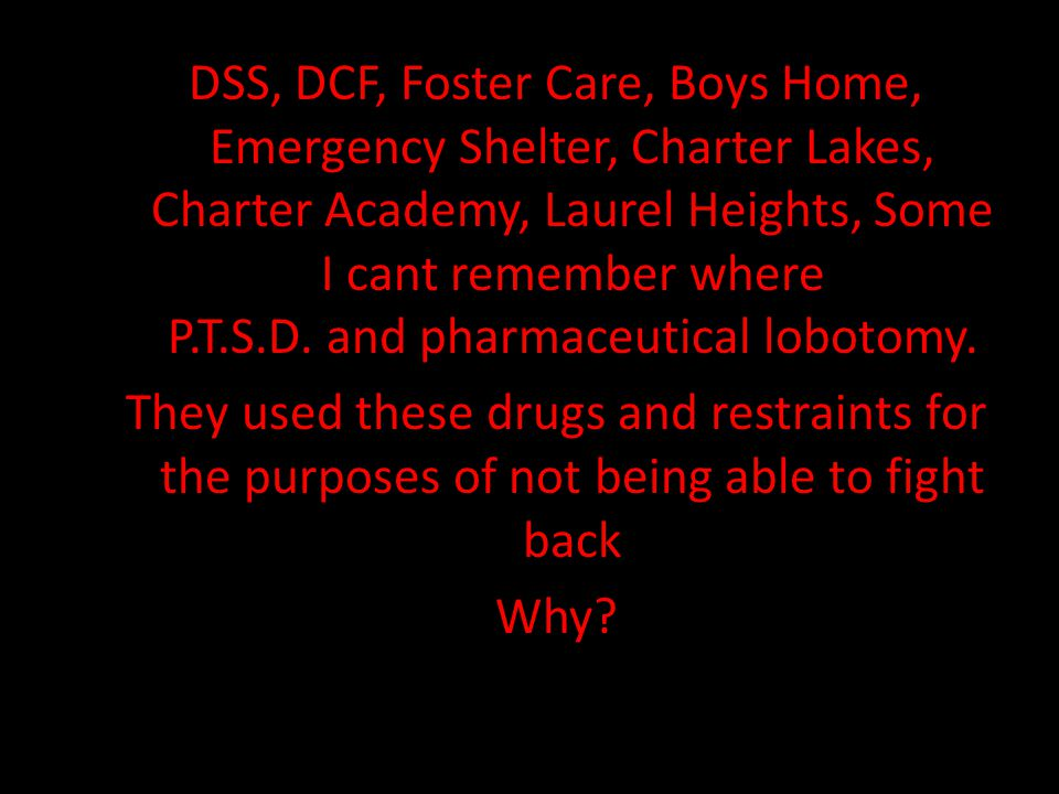 DSS, DCF, Foster Care, Boys Home, Emergency Shelter, Charter Lakes, Charter Academy, Laurel Heights, Some I cant remember where P.T.S.D.