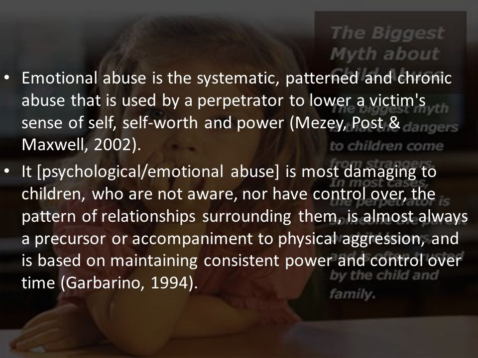 Emotional abuse is the systematic, patterned and chronic abuse that is used by a perpetrator to lower a victim s sense of self, self-worth and power (Mezey, Post & Maxwell, 2002).