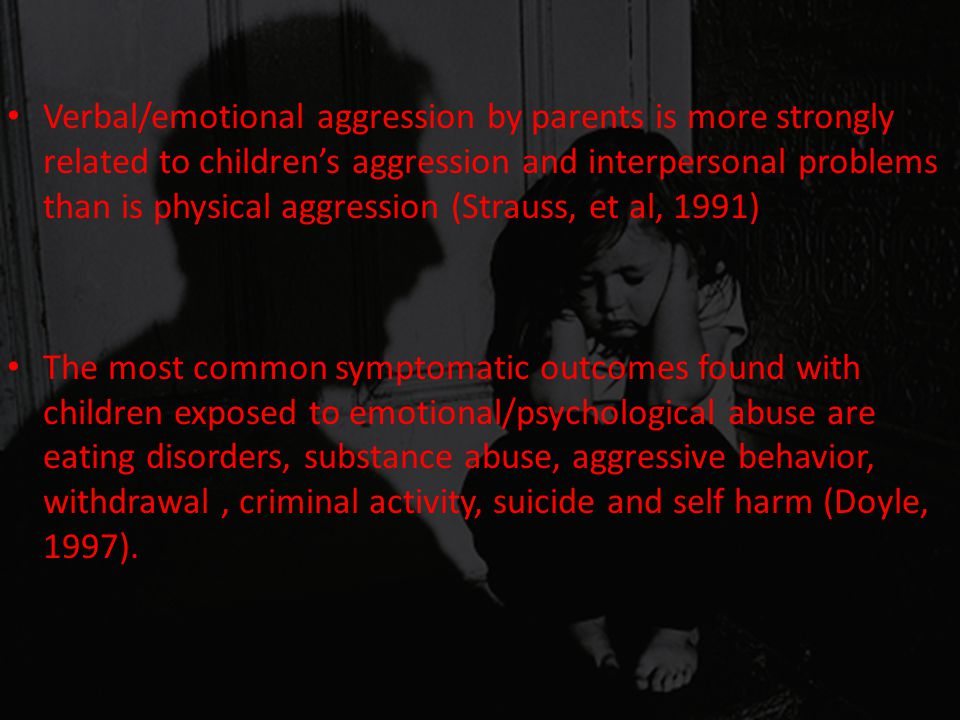 Verbal/emotional aggression by parents is more strongly related to children's aggression and interpersonal problems than is physical aggression (Strauss, et al, 1991)