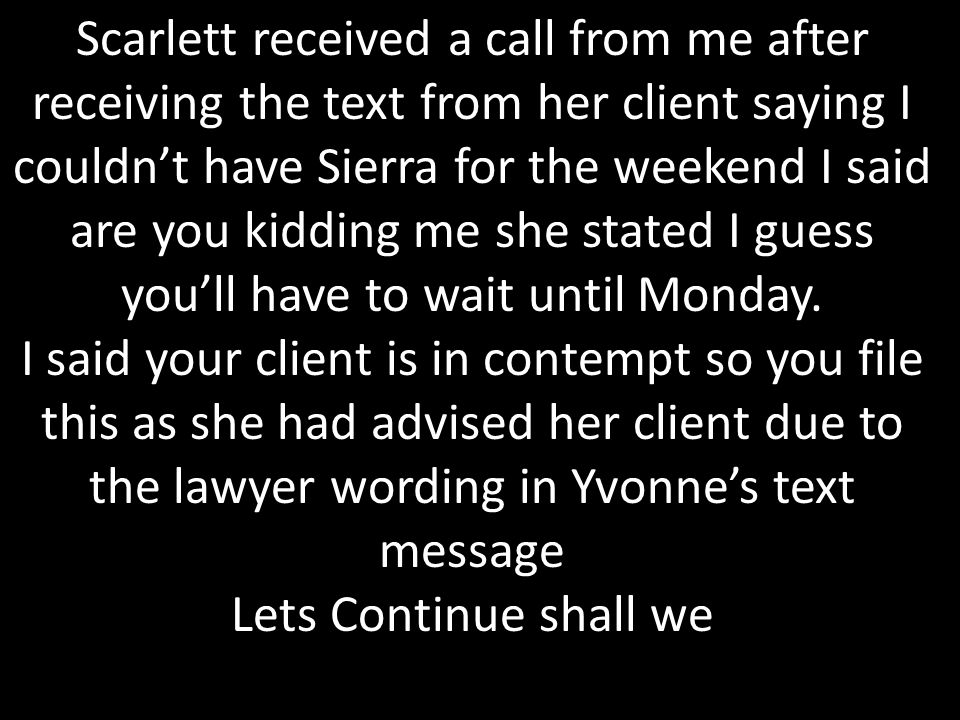 Scarlett received a call from me after receiving the text from her client saying I couldn't have Sierra for the weekend I said are you kidding me she stated I guess you'll have to wait until Monday.