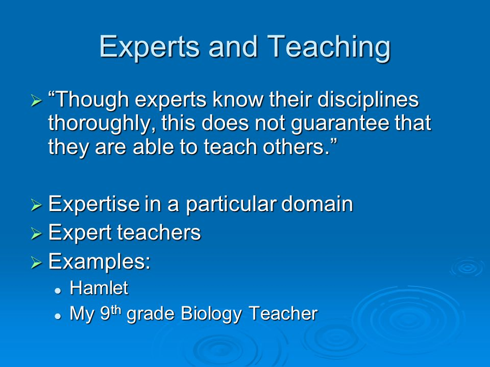 Experts and Teaching Though experts know their disciplines thoroughly, this does not guarantee that they are able to teach others.