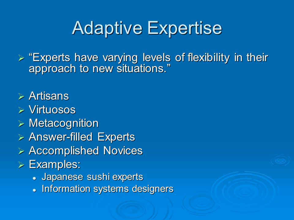 Adaptive Expertise Experts have varying levels of flexibility in their approach to new situations.