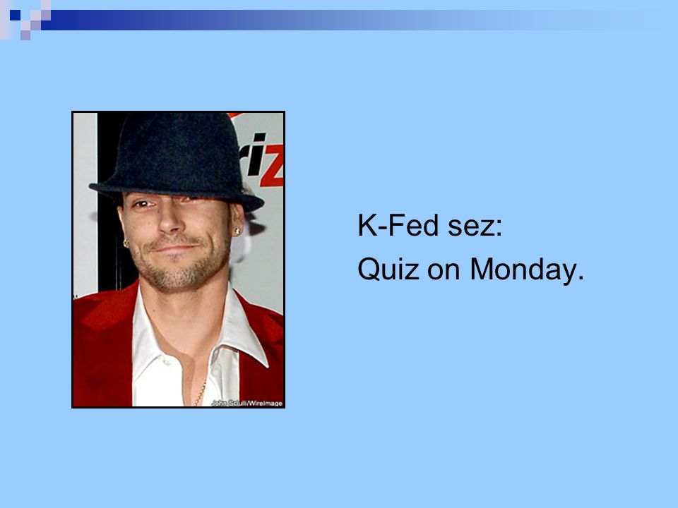 K-Fed sez: Quiz on Monday.