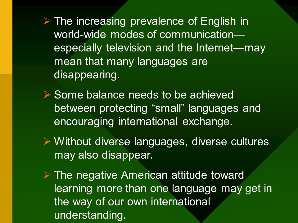 The increasing prevalence of English in world-wide modes of communication—especially television and the Internet—may mean that many languages are disappearing.