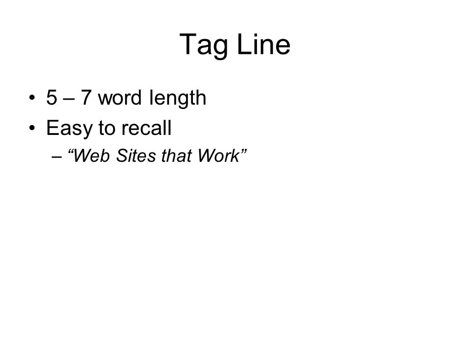 Tag Line 5 – 7 word length Easy to recall Web Sites that Work