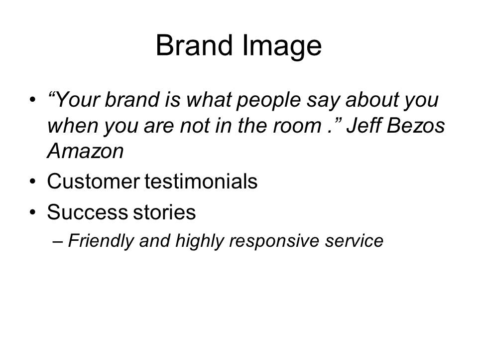Brand Image Your brand is what people say about you when you are not in the room . Jeff Bezos Amazon.