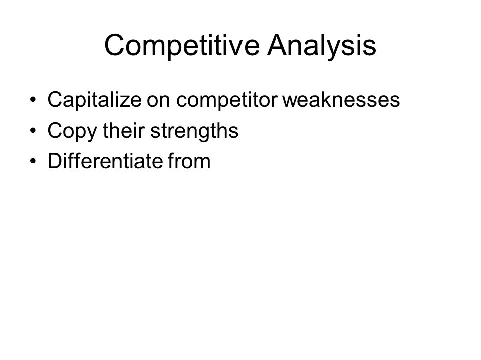 Competitive Analysis Capitalize on competitor weaknesses