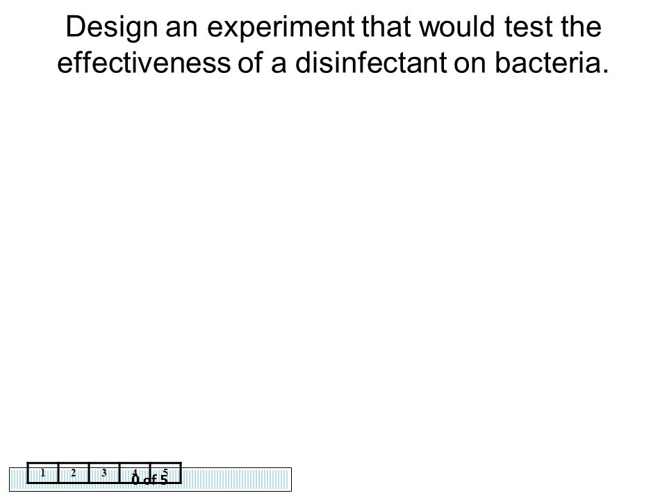 Design an experiment that would test the effectiveness of a disinfectant on bacteria.