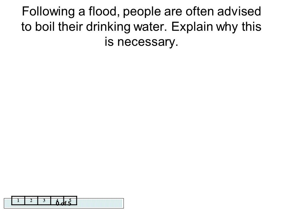 Following a flood, people are often advised to boil their drinking water. Explain why this is necessary.