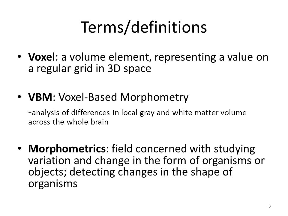 Terms/definitions Voxel: a volume element, representing a value on a regular grid in 3D space. VBM: Voxel-Based Morphometry.