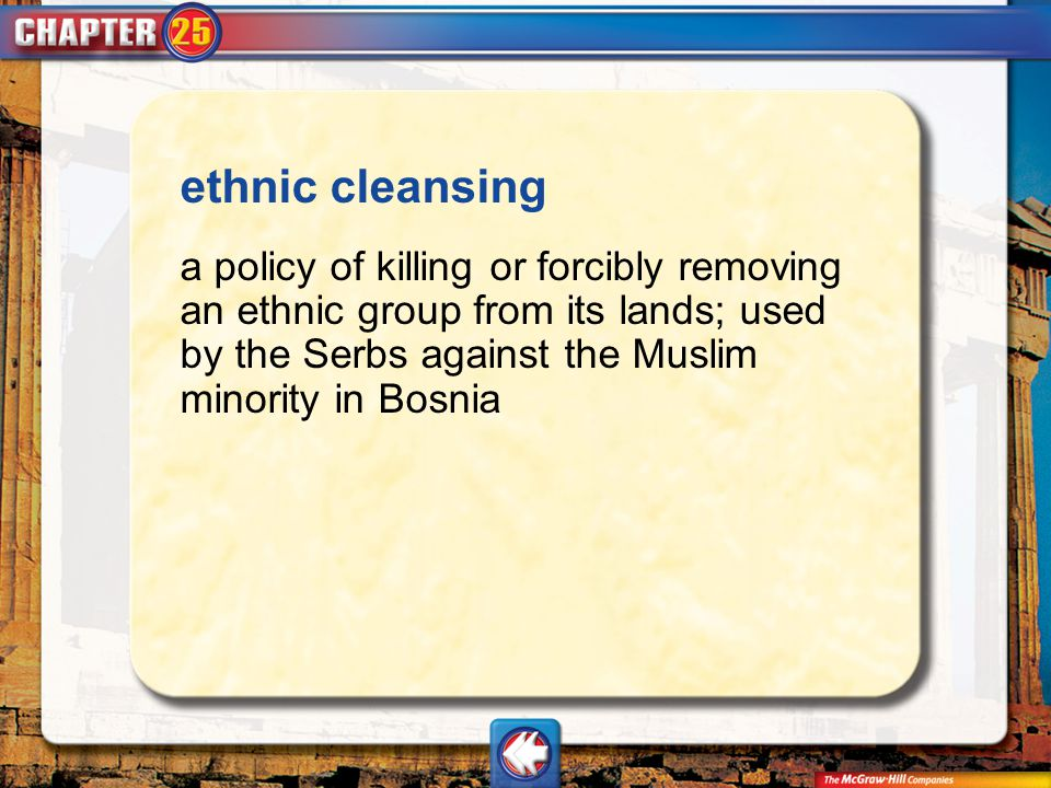 ethnic cleansing a policy of killing or forcibly removing an ethnic group from its lands; used by the Serbs against the Muslim minority in Bosnia.