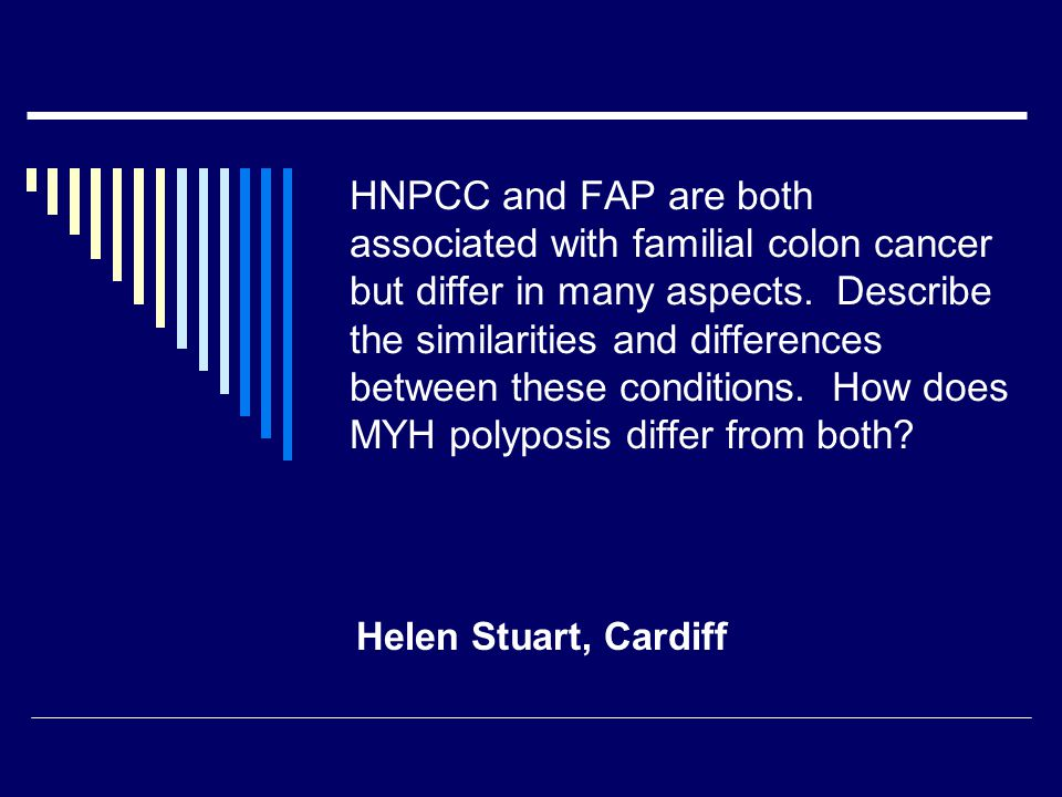 HNPCC and FAP are both associated with familial colon cancer but differ in many aspects. Describe the similarities and differences between these conditions. How does MYH polyposis differ from both