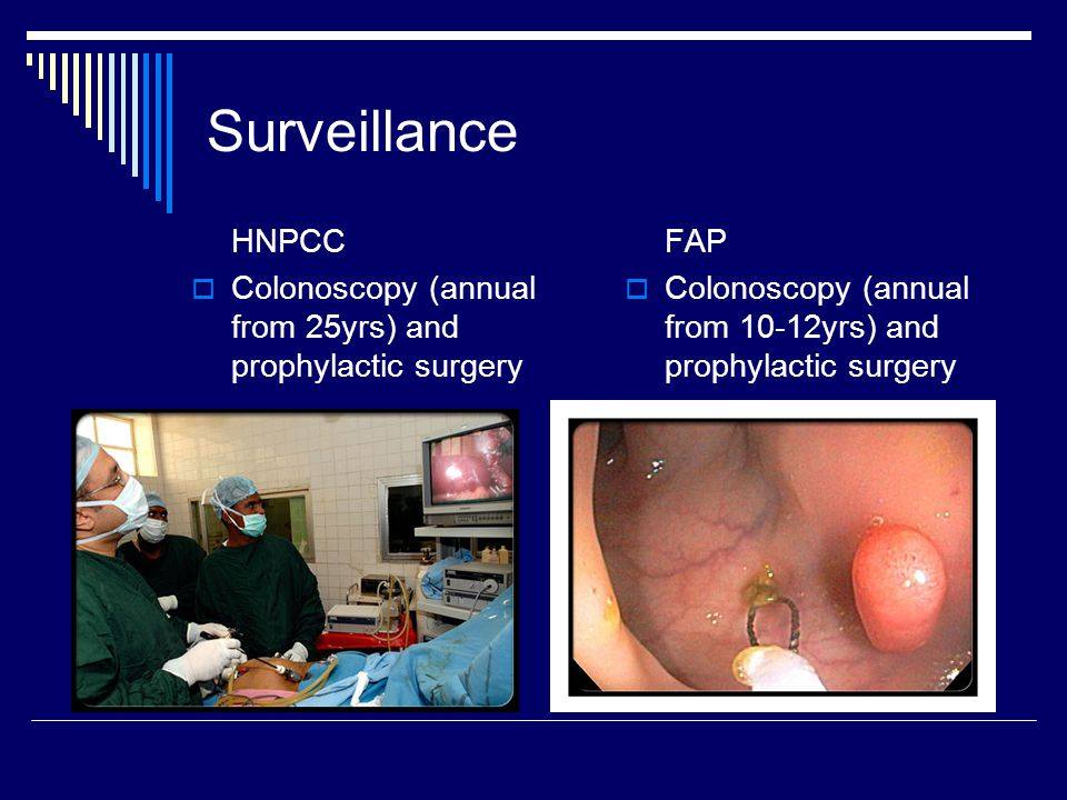 Surveillance HNPCC. Colonoscopy (annual from 25yrs) and prophylactic surgery. FAP. Colonoscopy (annual from 10-12yrs) and prophylactic surgery.