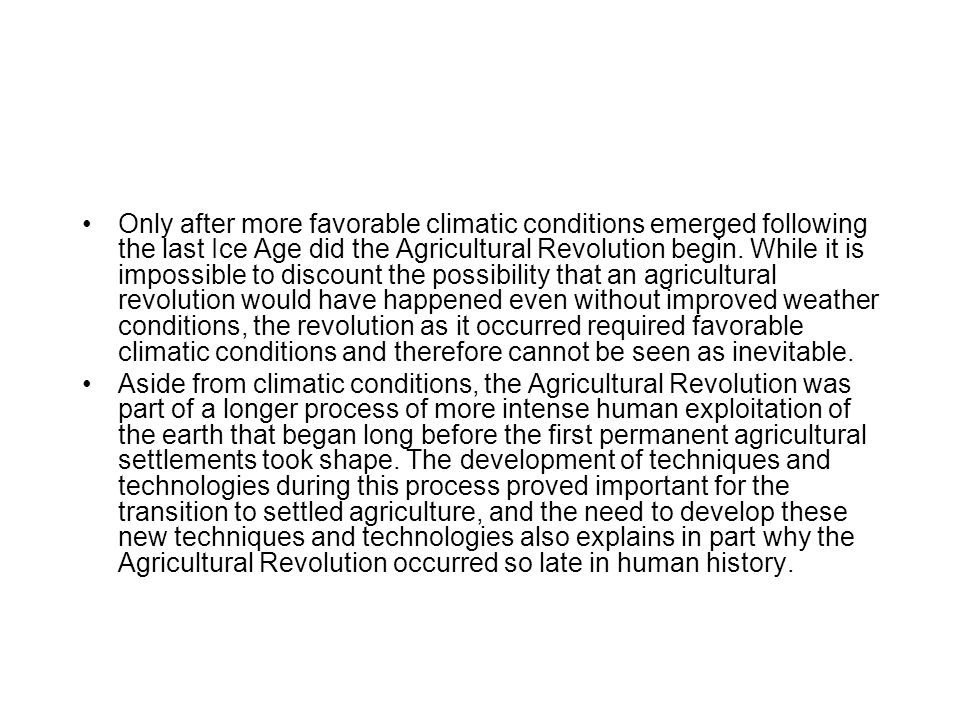 Only after more favorable climatic conditions emerged following the last Ice Age did the Agricultural Revolution begin. While it is impossible to discount the possibility that an agricultural revolution would have happened even without improved weather conditions, the revolution as it occurred required favorable climatic conditions and therefore cannot be seen as inevitable.