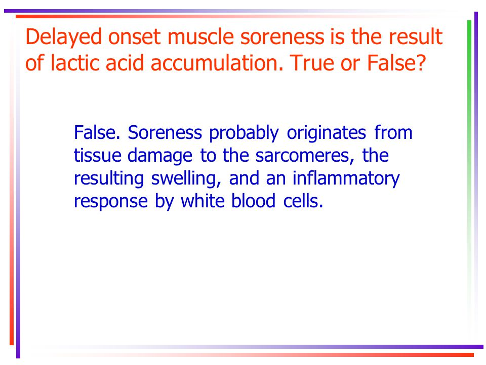 Delayed onset muscle soreness is the result of lactic acid accumulation. True or False