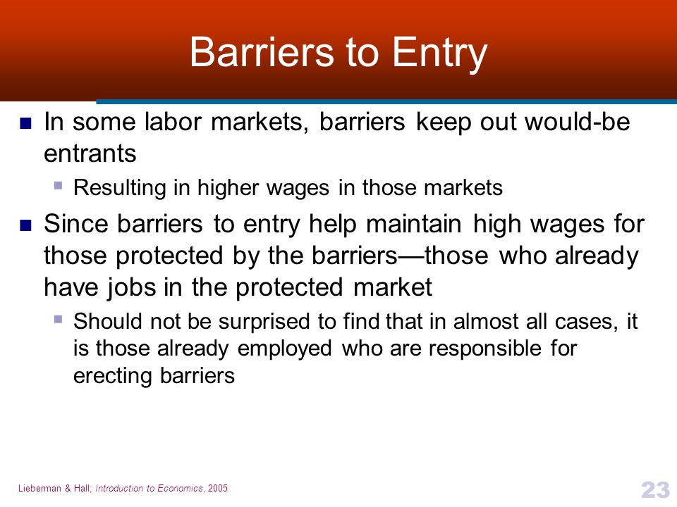 Barriers to Entry In some labor markets, barriers keep out would-be entrants. Resulting in higher wages in those markets.
