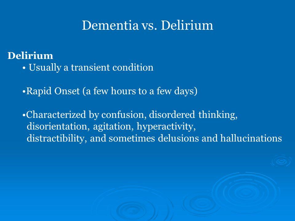 Dementia vs. Delirium Delirium Usually a transient condition