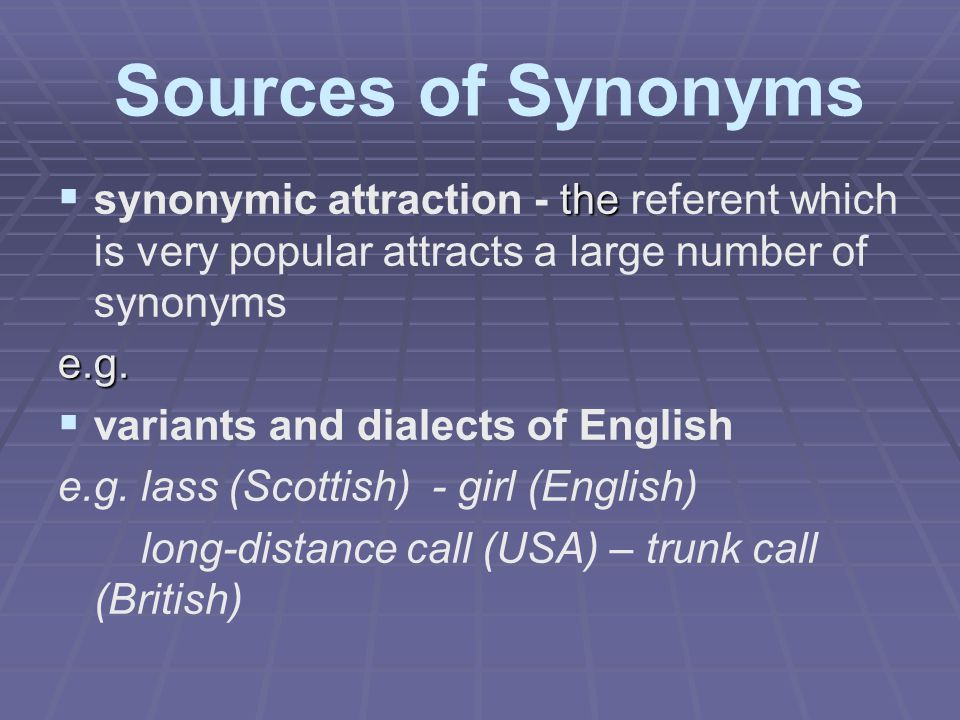 Sources of Synonyms synonymic attraction - the referent which is very popular attracts a large number of synonyms.