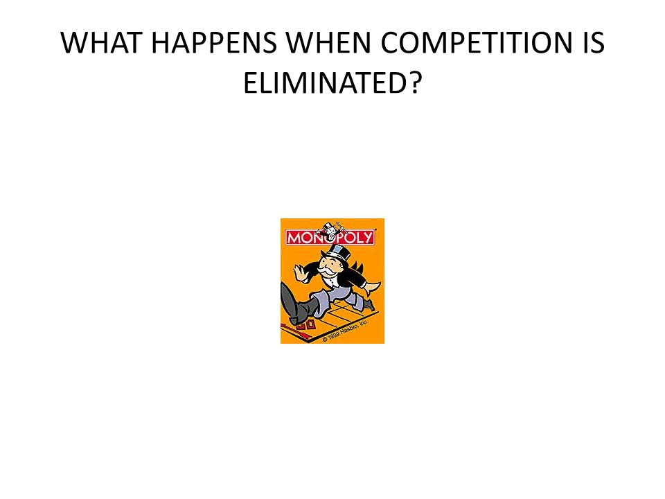 WHAT HAPPENS WHEN COMPETITION IS ELIMINATED