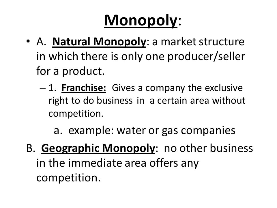 Monopoly: A. Natural Monopoly: a market structure in which there is only one producer/seller for a product.