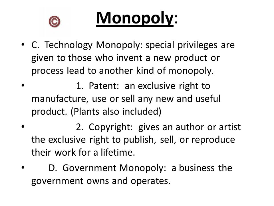 Monopoly: C. Technology Monopoly: special privileges are given to those who invent a new product or process lead to another kind of monopoly.