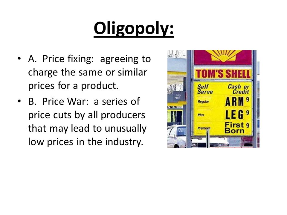 Oligopoly: A. Price fixing: agreeing to charge the same or similar prices for a product.
