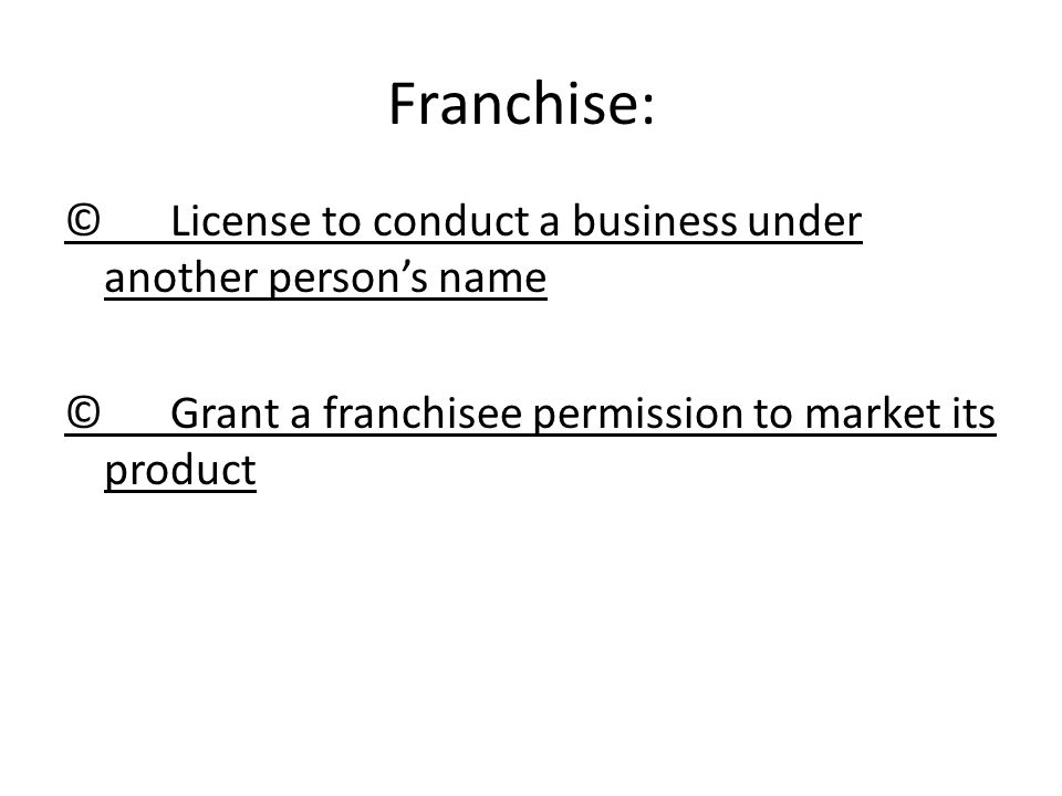 Franchise: © License to conduct a business under another person's name © Grant a franchisee permission to market its product