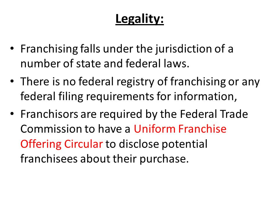 Legality: Franchising falls under the jurisdiction of a number of state and federal laws.