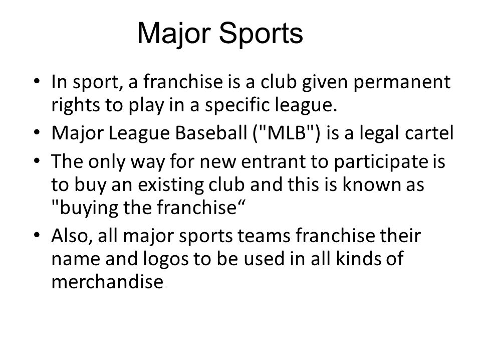 Major Sports In sport, a franchise is a club given permanent rights to play in a specific league. Major League Baseball ( MLB ) is a legal cartel.