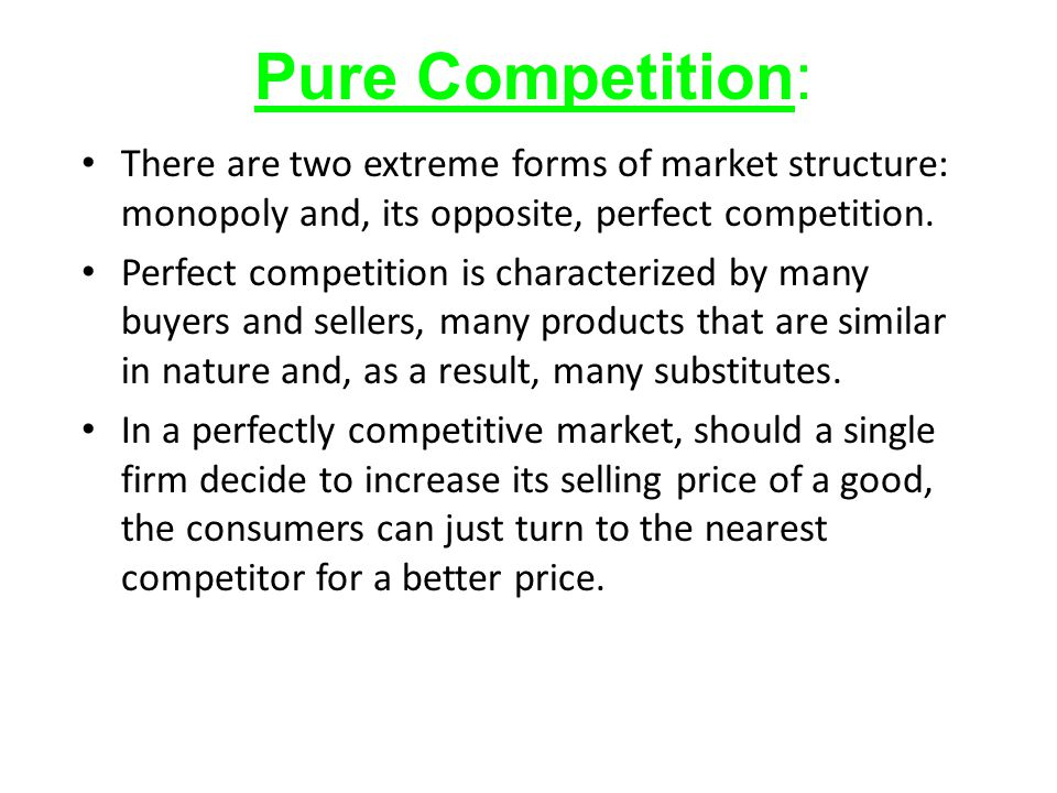 Pure Competition: There are two extreme forms of market structure: monopoly and, its opposite, perfect competition.