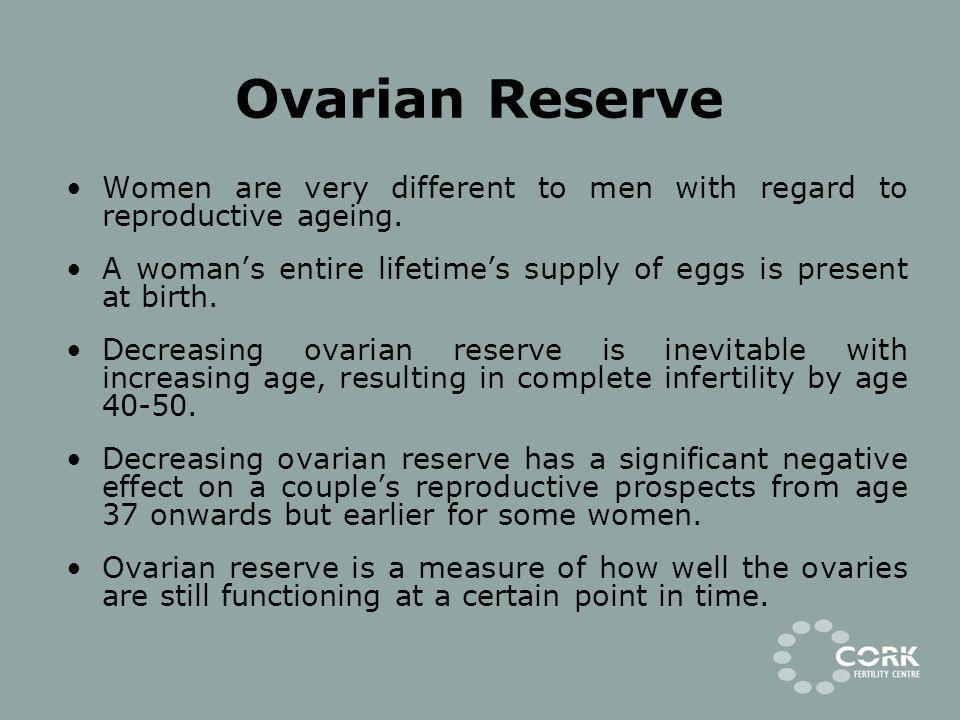 Ovarian Reserve Women are very different to men with regard to reproductive ageing. A woman's entire lifetime's supply of eggs is present at birth.